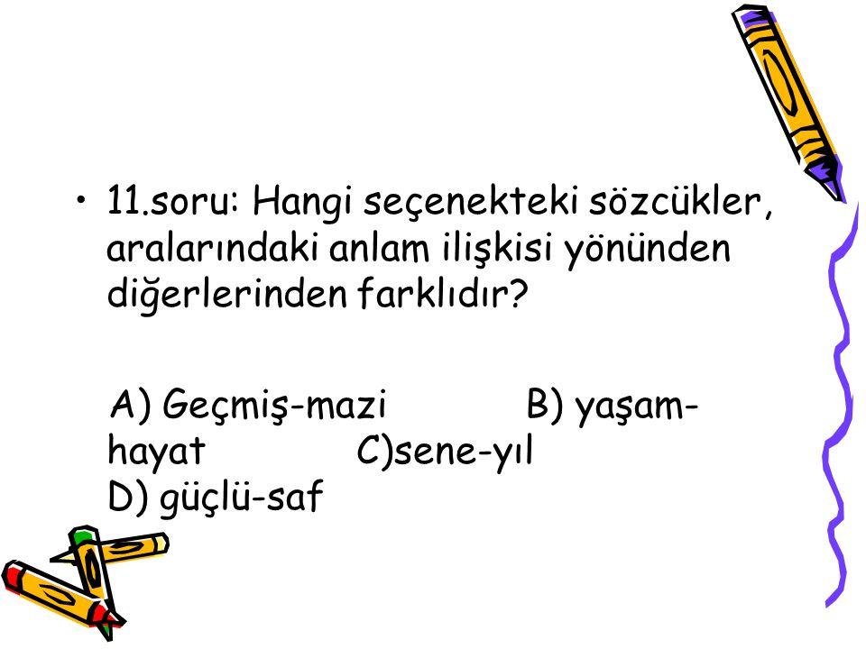 11.soru: Hangi seçenekteki sözcükler, aralarındaki anlam ilişkisi yönünden diğerlerinden farklıdır.