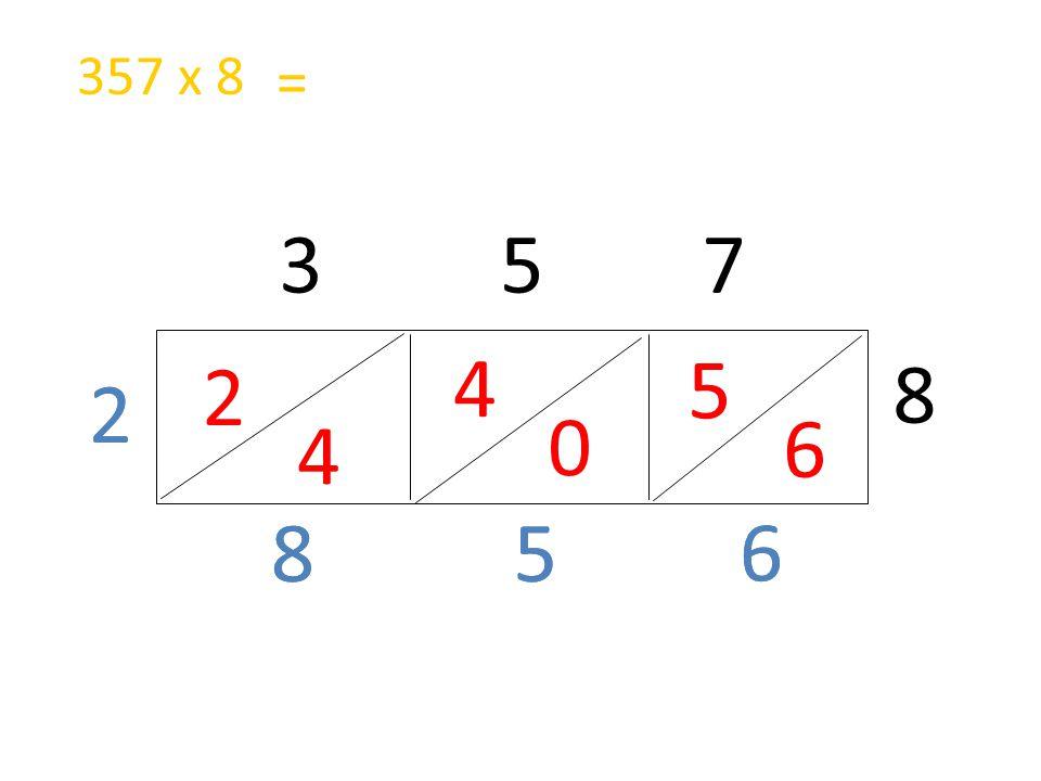 2 4 3 5 7 8 4 0 5 6 6 58 357 x 8 2 = 6 58 2
