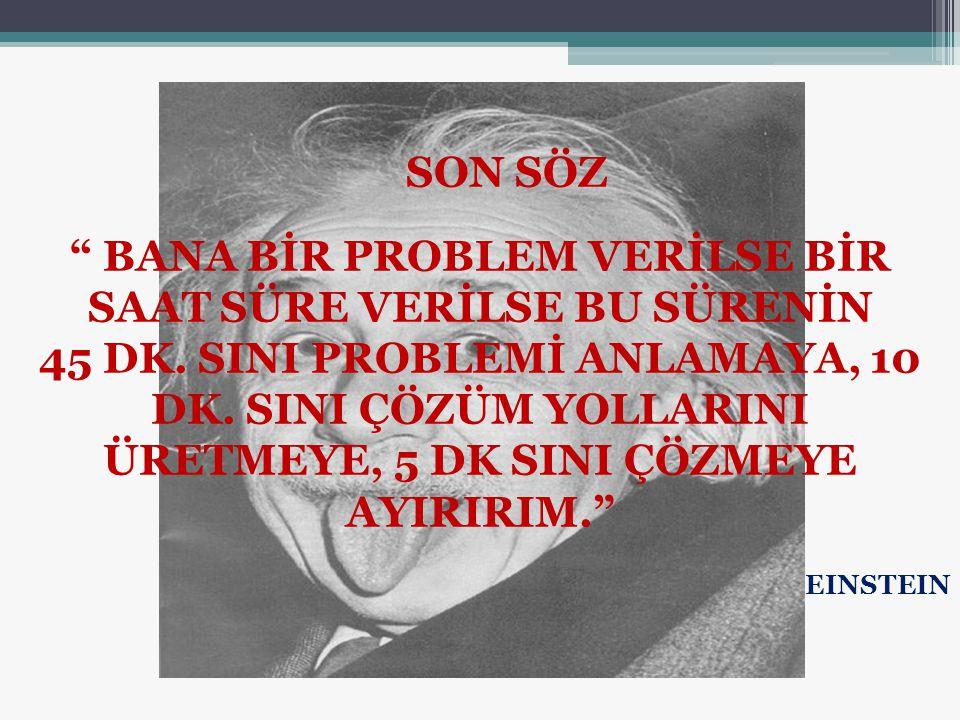 """SON SÖZ """" BANA BİR PROBLEM VERİLSE BİR SAAT SÜRE VERİLSE BU SÜRENİN 45 DK. SINI PROBLEMİ ANLAMAYA, 10 DK. SINI ÇÖZÜM YOLLARINI ÜRETMEYE, 5 DK SINI ÇÖZ"""