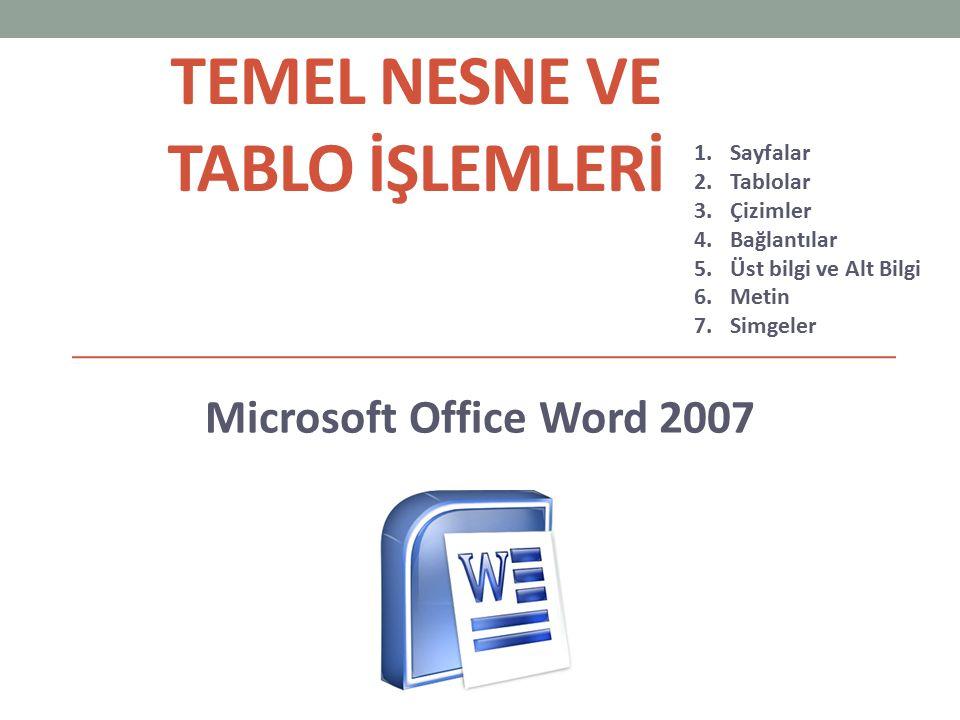TEMEL NESNE VE TABLO İŞLEMLERİ Microsoft Office Word 2007 1.Sayfalar 2.Tablolar 3.Çizimler 4.Bağlantılar 5.Üst bilgi ve Alt Bilgi 6.Metin 7.Simgeler