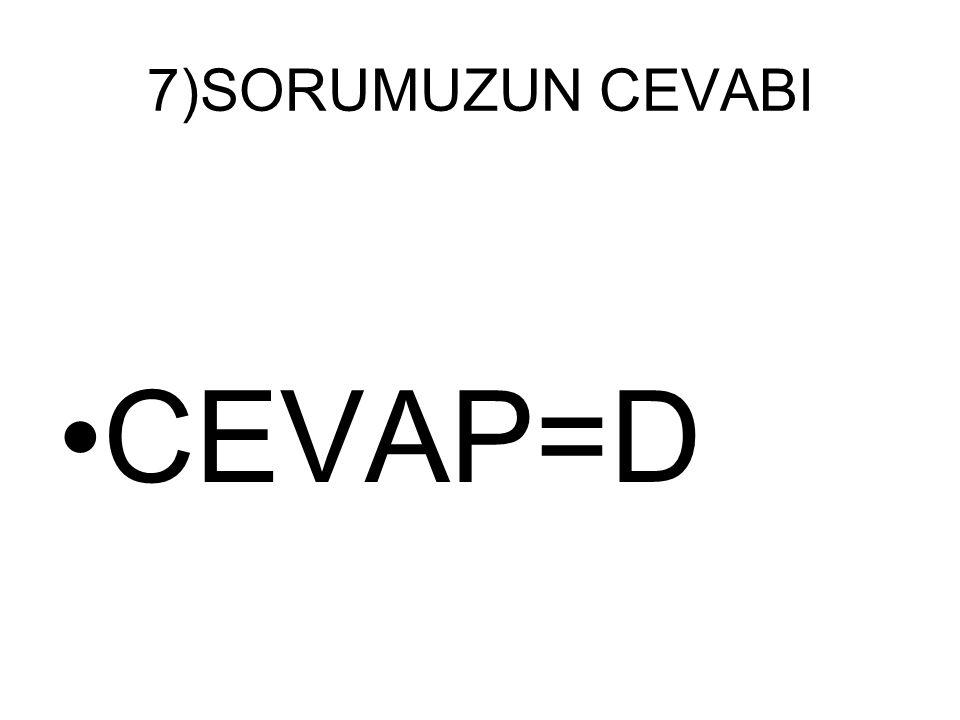 7)SORUMUZUN CEVABI CEVAP=D