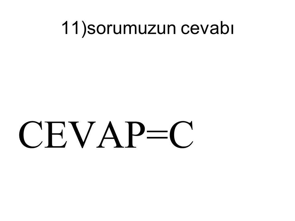 11)sorumuzun cevabı CEVAP=C