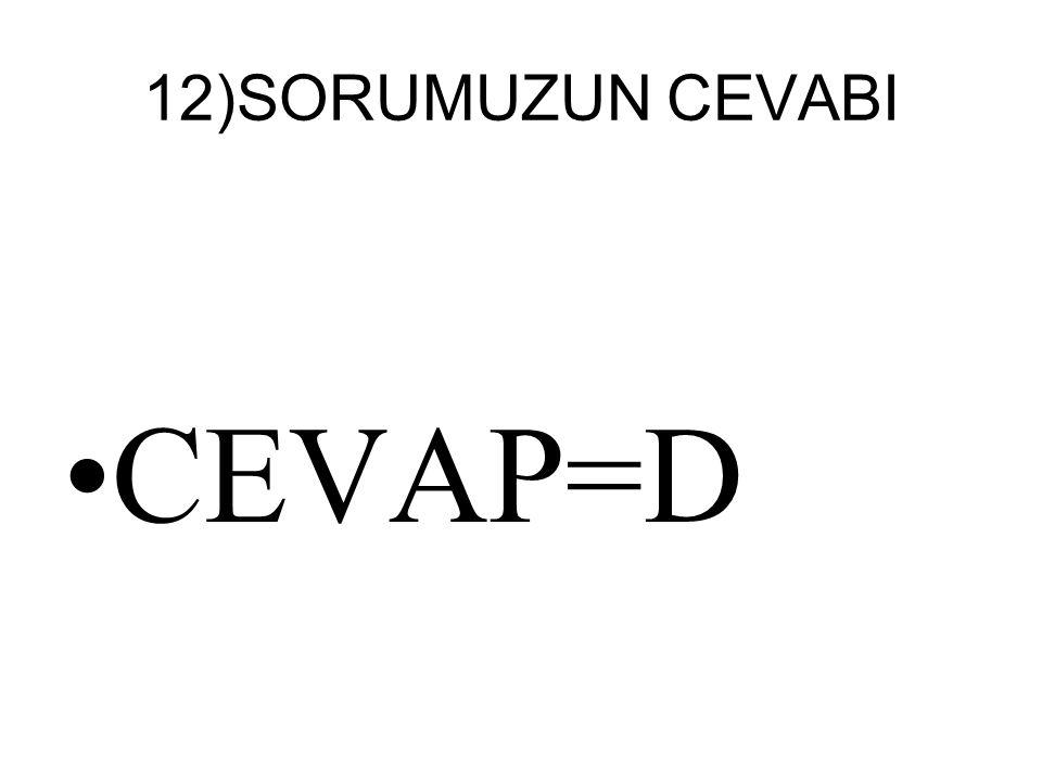 12)SORUMUZUN CEVABI CEVAP=D