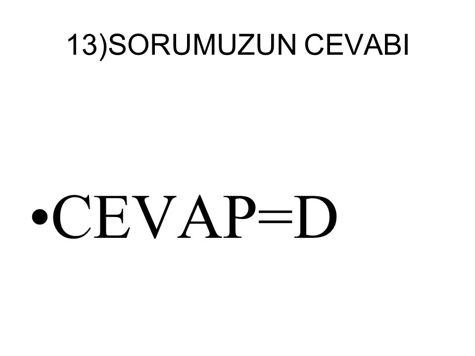 13)SORUMUZUN CEVABI CEVAP=D