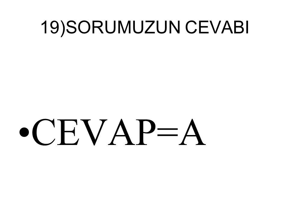 19)SORUMUZUN CEVABI CEVAP=A