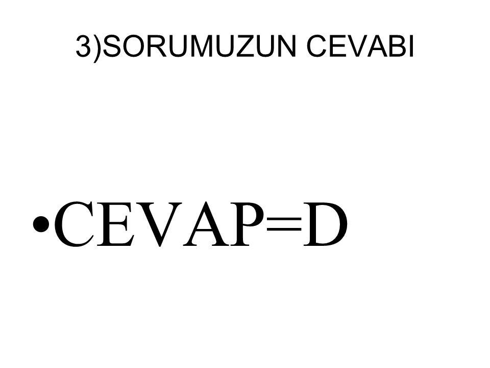 3)SORUMUZUN CEVABI CEVAP=D
