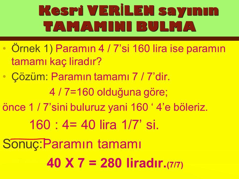 Kesri VERİLEN sayının TAMAMINI BULMA Örnek 1) Paramın 4 / 7'si 160 lira ise paramın tamamı kaç liradır? Çözüm: Paramın tamamı 7 / 7'dir. 4 / 7=160 old