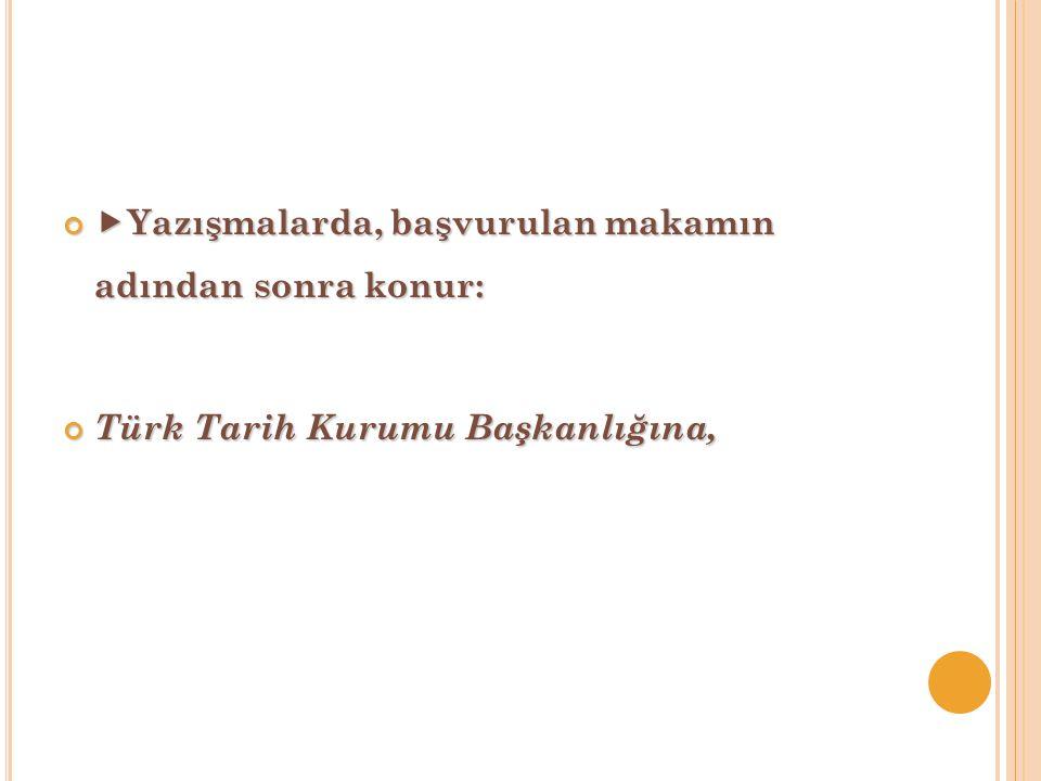  Yazışmalarda, başvurulan makamın adından sonra konur: Türk Tarih Kurumu Başkanlığına,