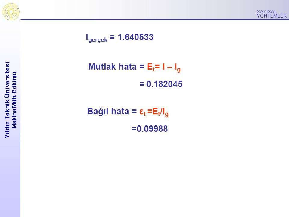 Yıldız Teknik Üniversitesi Makina Müh. Bölümü SAYISAL YÖNTEMLER I gerçek = 1.640533 Mutlak hata = E t = I – I g = 0.182045 Bağıl hata = ε t =E t /I g