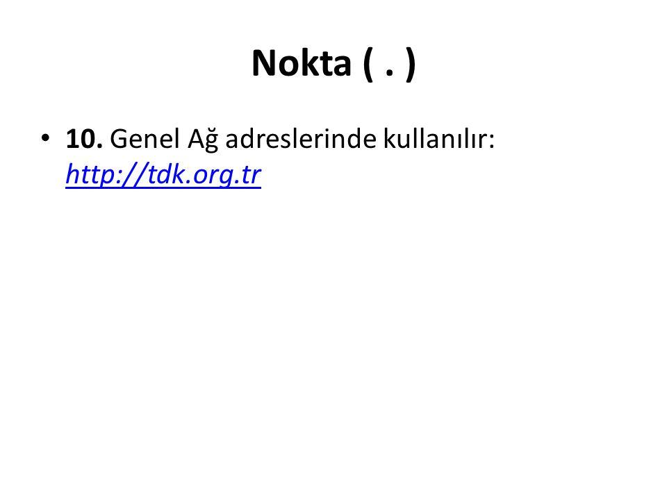 Nokta (. ) 10. Genel Ağ adreslerinde kullanılır: http://tdk.org.tr http://tdk.org.tr
