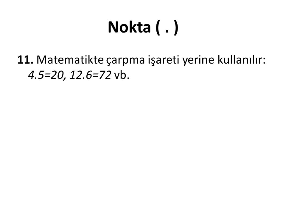 Nokta (. ) 11. Matematikte çarpma işareti yerine kullanılır: 4.5=20, 12.6=72 vb.