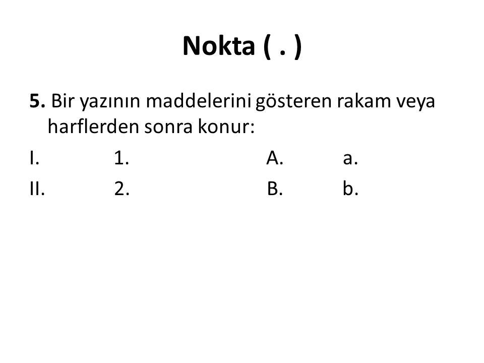 Nokta (.) 5. Bir yazının maddelerini gösteren rakam veya harflerden sonra konur: I.