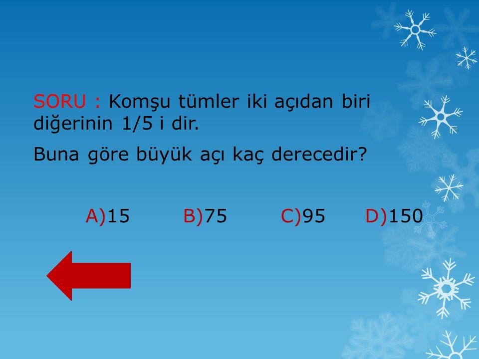 SORU : Komşu tümler iki açıdan biri diğerinin 1/5 i dir. Buna göre büyük açı kaç derecedir? A)15 B)75 C)95 D)150