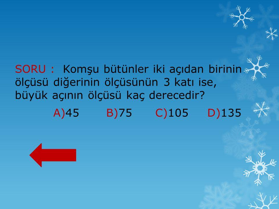 SORU : Komşu bütünler iki açıdan birinin ölçüsü diğerinin ölçüsünün 3 katı ise, büyük açının ölçüsü kaç derecedir? A)45 B)75 C)105 D)135
