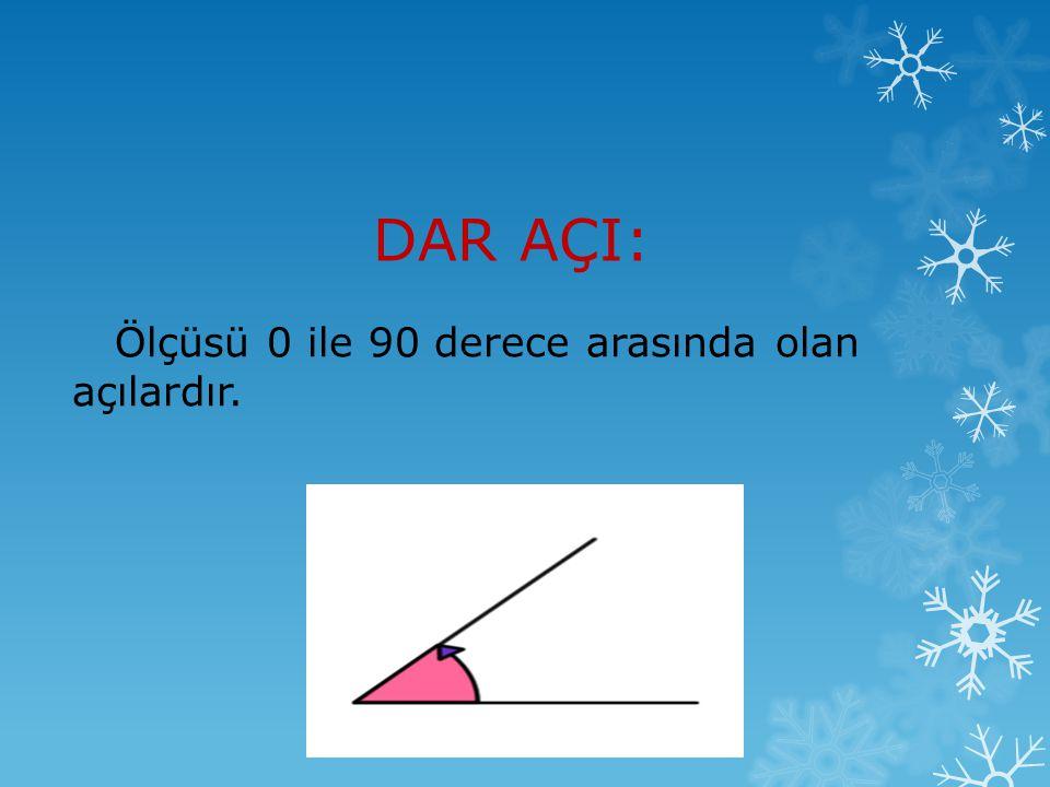 DAR AÇI: Ölçüsü 0 ile 90 derece arasında olan açılardır.