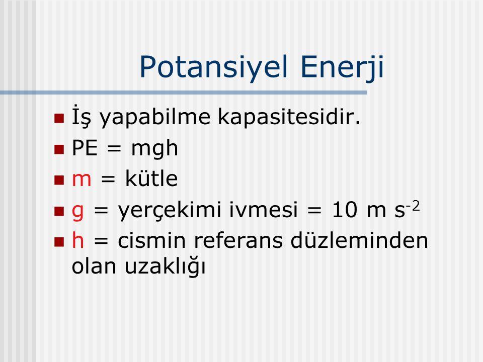 Potansiyel Enerji İş yapabilme kapasitesidir. PE = mgh m = kütle g = yerçekimi ivmesi = 10 m s -2 h = cismin referans düzleminden olan uzaklığı