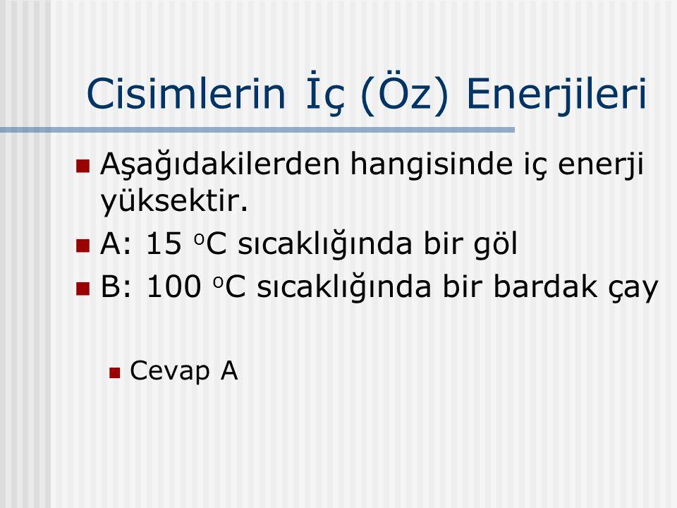 Cisimlerin İç (Öz) Enerjileri Aşağıdakilerden hangisinde iç enerji yüksektir. A: 15 o C sıcaklığında bir göl B: 100 o C sıcaklığında bir bardak çay Ce