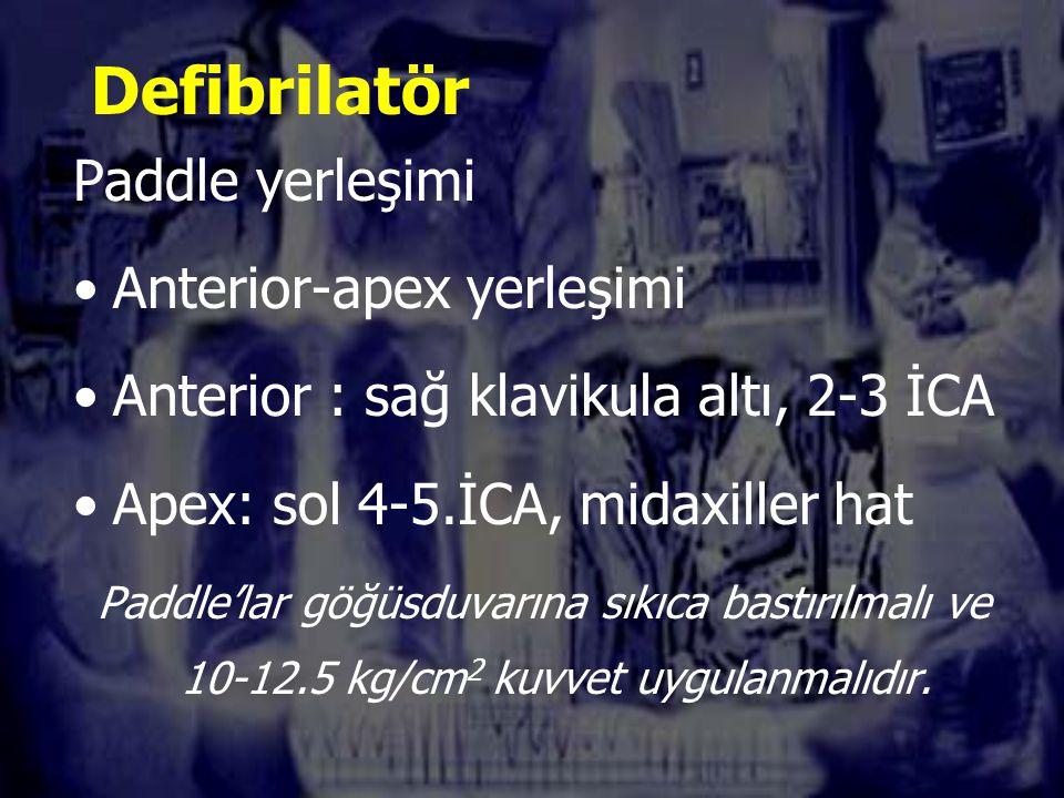 Defibrilatör Paddle yerleşimi Anterior-apex yerleşimi Anterior : sağ klavikula altı, 2-3 İCA Apex: sol 4-5.İCA, midaxiller hat Paddle'lar göğüsduvarına sıkıca bastırılmalı ve 10-12.5 kg/cm 2 kuvvet uygulanmalıdır.