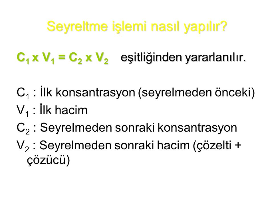 Seyreltme işlemi nasıl yapılır? C 1 x V 1 = C 2 x V 2 eşitliğinden yararlanılır. C 1 : İlk konsantrasyon (seyrelmeden önceki) V 1 : İlk hacim C 2 : Se