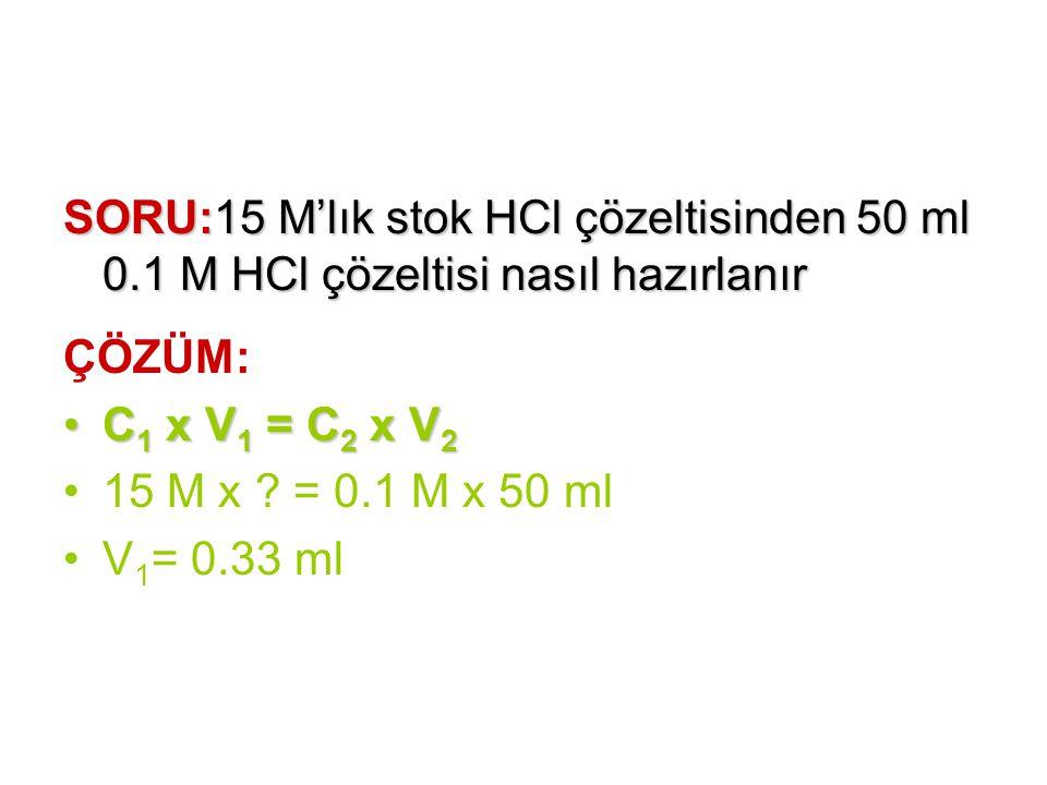 SORU:15 M'lık stok HCl çözeltisinden 50 ml 0.1 M HCl çözeltisi nasıl hazırlanır ÇÖZÜM: C 1 x V 1 = C 2 x V 2C 1 x V 1 = C 2 x V 2 15 M x ? = 0.1 M x 5