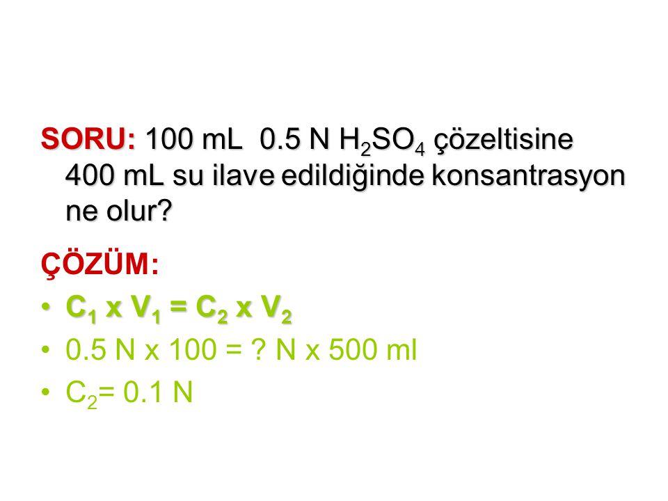 SORU: 100 mL 0.5 N H 2 SO 4 çözeltisine 400 mL su ilave edildiğinde konsantrasyon ne olur? ÇÖZÜM: C 1 x V 1 = C 2 x V 2C 1 x V 1 = C 2 x V 2 0.5 N x 1