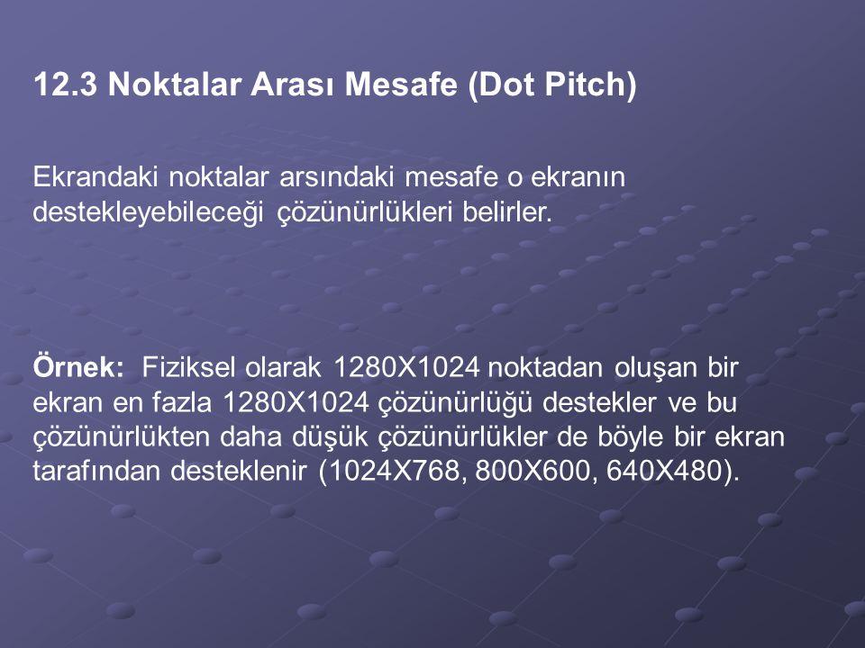 12.3 Noktalar Arası Mesafe (Dot Pitch) Ekrandaki noktalar arsındaki mesafe o ekranın destekleyebileceği çözünürlükleri belirler. Örnek: Fiziksel olara