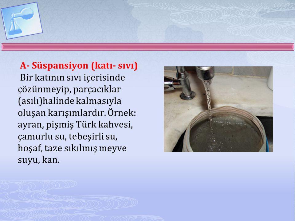 B- Emülsiyon (sıvı- sıvı) Bir sıvının başka bir sıvı içerisinde çözünmeden kalmasıyla oluşan karışımlardır.