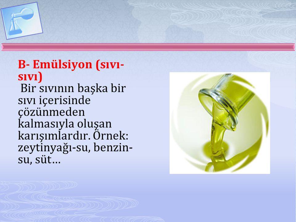 B- Emülsiyon (sıvı- sıvı) Bir sıvının başka bir sıvı içerisinde çözünmeden kalmasıyla oluşan karışımlardır. Örnek: zeytinyağı-su, benzin- su, süt…