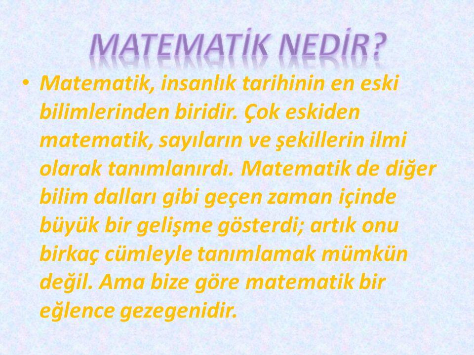 Matematik, insanlık tarihinin en eski bilimlerinden biridir. Çok eskiden matematik, sayıların ve şekillerin ilmi olarak tanımlanırdı. Matematik de diğ