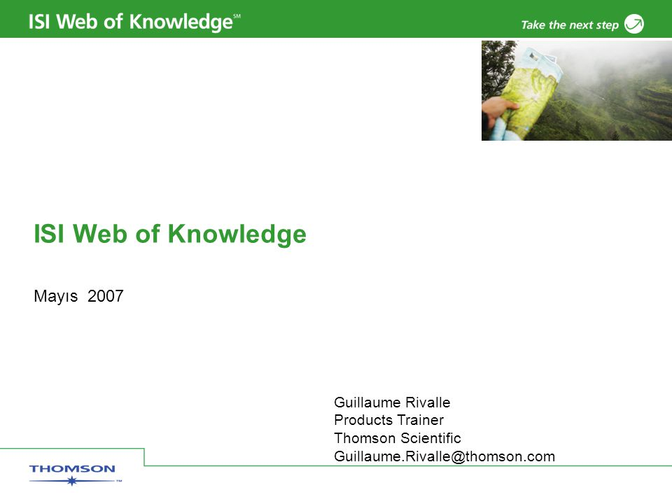 ISI Web of Knowledge Mayıs 2007 Guillaume Rivalle Products Trainer Thomson Scientific Guillaume.Rivalle@thomson.com