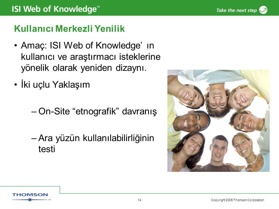 Copyright 2006 Thomson Corporation 14 Kullanıcı Merkezli Yenilik Amaç: ISI Web of Knowledge' ın kullanıcı ve araştırmacı isteklerine yönelik olarak yeniden dizaynı.