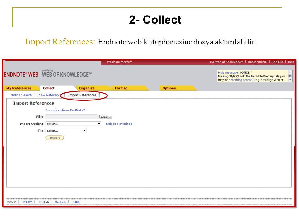 Import References: Endnote web kütüphanesine dosya aktarılabilir. 2- Collect