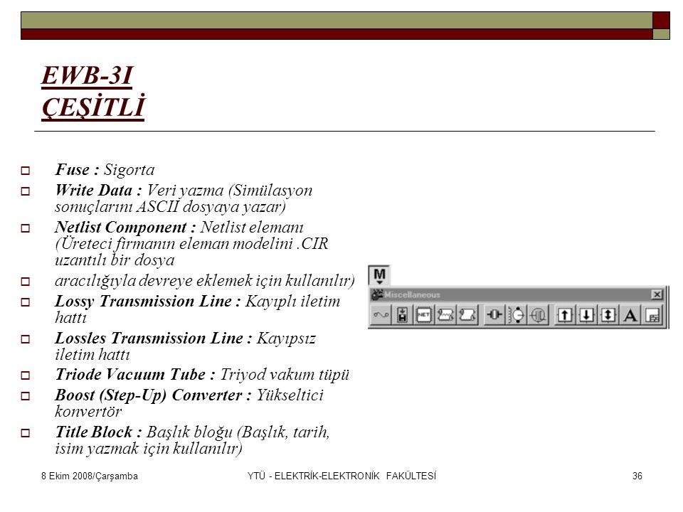 8 Ekim 2008/ÇarşambaYTÜ - ELEKTRİK-ELEKTRONİK FAKÜLTESİ36 EWB-3I ÇEŞİTLİ  Fuse : Sigorta  Write Data : Veri yazma (Simülasyon sonuçlarını ASCII dosy
