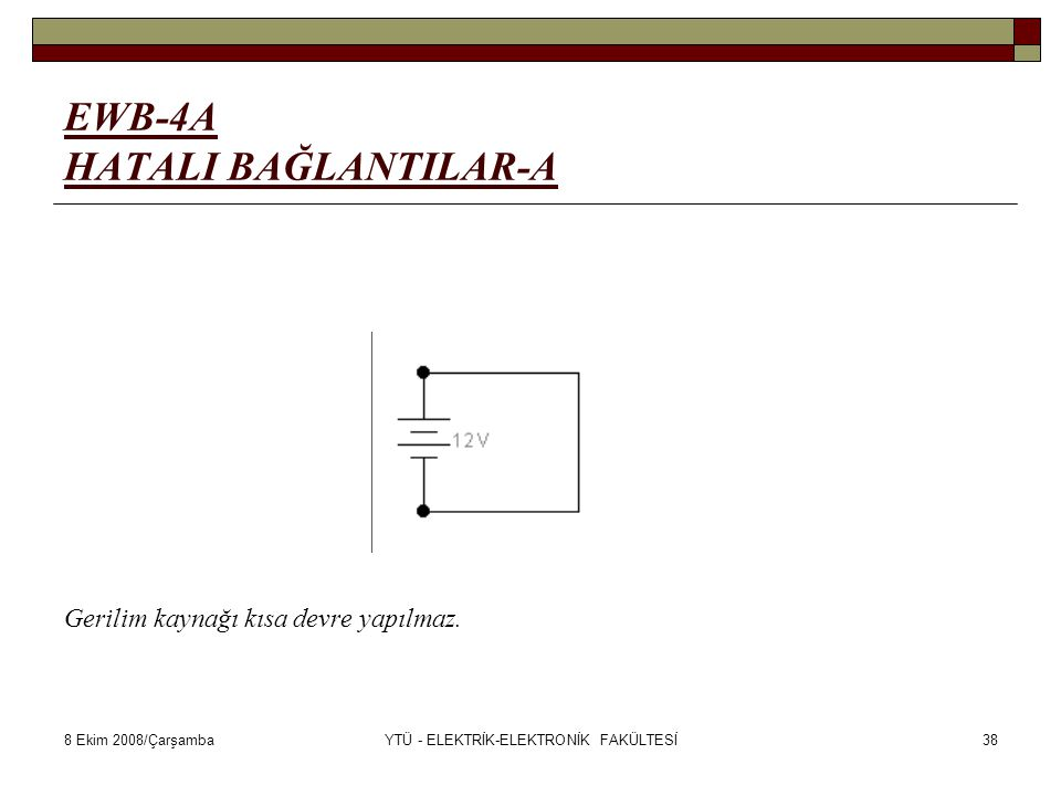 8 Ekim 2008/ÇarşambaYTÜ - ELEKTRİK-ELEKTRONİK FAKÜLTESİ38 EWB-4A HATALI BAĞLANTILAR-A Gerilim kaynağı kısa devre yapılmaz.