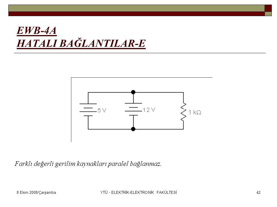 8 Ekim 2008/ÇarşambaYTÜ - ELEKTRİK-ELEKTRONİK FAKÜLTESİ42 EWB-4A HATALI BAĞLANTILAR-E Farklı değerli gerilim kaynakları paralel bağlanmaz.