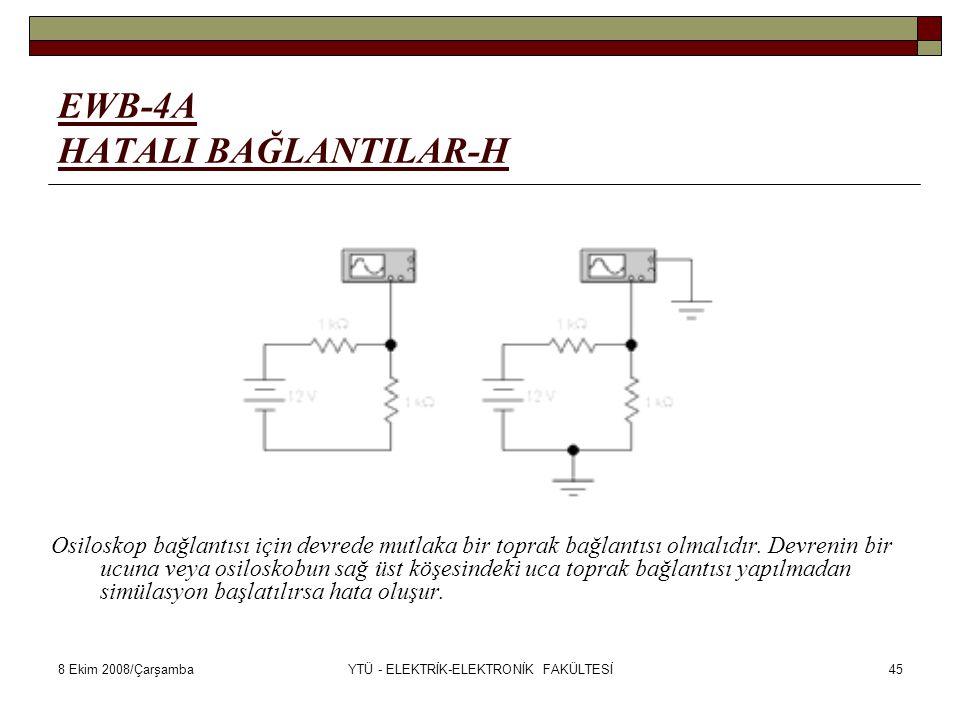 8 Ekim 2008/ÇarşambaYTÜ - ELEKTRİK-ELEKTRONİK FAKÜLTESİ45 EWB-4A HATALI BAĞLANTILAR-H Osiloskop bağlantısı için devrede mutlaka bir toprak bağlantısı