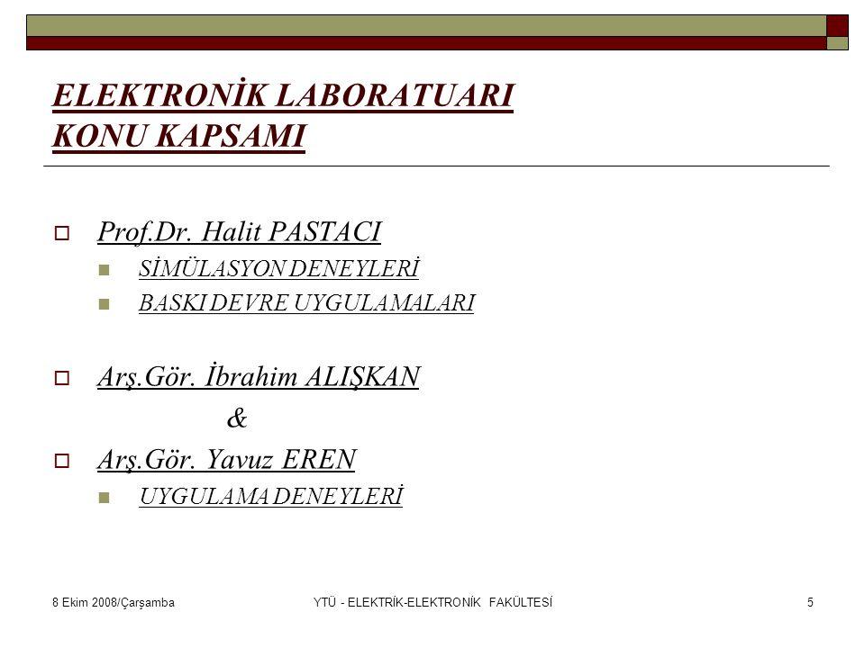 8 Ekim 2008/ÇarşambaYTÜ - ELEKTRİK-ELEKTRONİK FAKÜLTESİ6 SİMÜLASYON DENEYLERİ & BASKI DEVRE UYGULAMALARI  DENEYLERE ve BASKI DEVRE UYGULAMALARINA İLİŞKİN HER TÜRLÜ AÇIKLAMA ve RAPOR İŞLEMLERİ Prof.Dr.