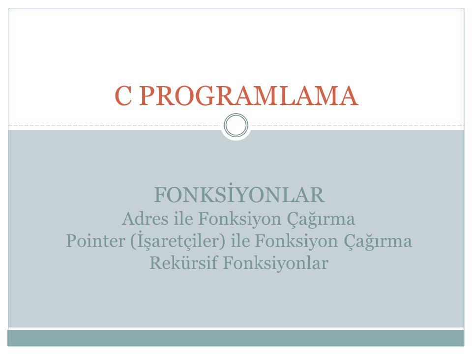 C PROGRAMLAMA FONKSİYONLAR Adres ile Fonksiyon Çağırma Pointer (İşaretçiler) ile Fonksiyon Çağırma Rekürsif Fonksiyonlar