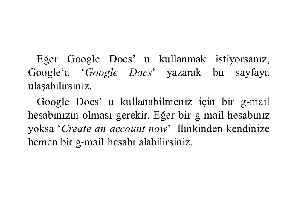 Eğer Google Docs' u kullanmak istiyorsanız, Google'a 'Google Docs' yazarak bu sayfaya ulaşabilirsiniz. Google Docs' u kullanabilmeniz için bir g-mail
