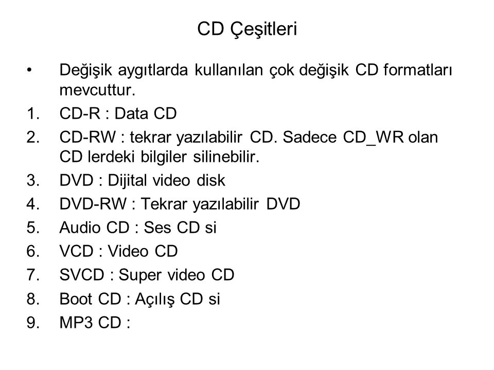 CD Çeşitleri Değişik aygıtlarda kullanılan çok değişik CD formatları mevcuttur. 1.CD-R : Data CD 2.CD-RW : tekrar yazılabilir CD. Sadece CD_WR olan CD