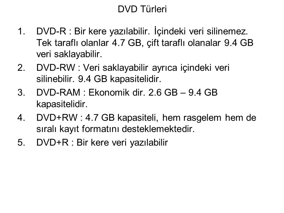DVD Türleri 1.DVD-R : Bir kere yazılabilir. İçindeki veri silinemez. Tek taraflı olanlar 4.7 GB, çift taraflı olanalar 9.4 GB veri saklayabilir. 2.DVD
