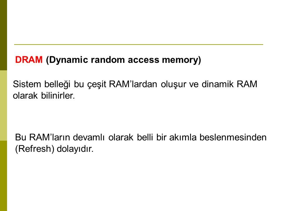 DRAM (Dynamic random access memory) Sistem belleği bu çeşit RAM'lardan oluşur ve dinamik RAM olarak bilinirler.