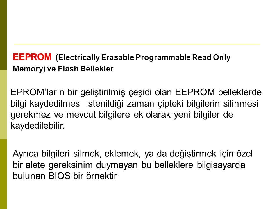 EEPROM (Electrically Erasable Programmable Read Only Memory) ve Flash Bellekler EPROM'ların bir geliştirilmiş çeşidi olan EEPROM belleklerde bilgi kaydedilmesi istenildiği zaman çipteki bilgilerin silinmesi gerekmez ve mevcut bilgilere ek olarak yeni bilgiler de kaydedilebilir.