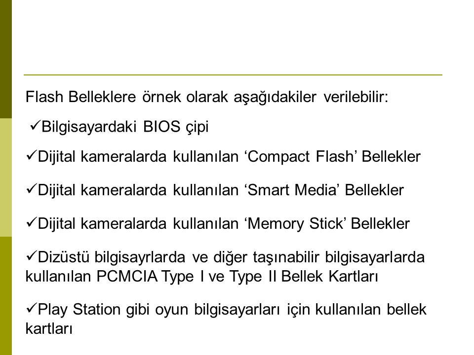 Flash Belleklere örnek olarak aşağıdakiler verilebilir: Bilgisayardaki BIOS çipi Dijital kameralarda kullanılan 'Compact Flash' Bellekler Dijital kameralarda kullanılan 'Smart Media' Bellekler Dijital kameralarda kullanılan 'Memory Stick' Bellekler Dizüstü bilgisayrlarda ve diğer taşınabilir bilgisayarlarda kullanılan PCMCIA Type I ve Type II Bellek Kartları Play Station gibi oyun bilgisayarları için kullanılan bellek kartları