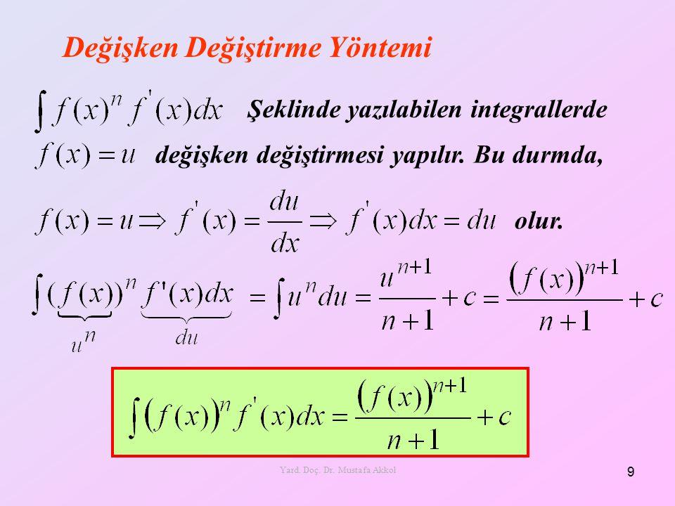 Değişken Değiştirme Yöntemi Şeklinde yazılabilen integrallerde değişken değiştirmesi yapılır. Bu durmda, olur. 9 Yard. Doç. Dr. Mustafa Akkol