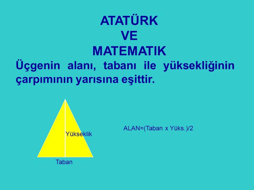 Üçgenin alanı, tabanı ile yüksekliğinin çarpımının yarısına eşittir. ATATÜRK VE MATEMATIK Taban Yükseklik ALAN=(Taban x Yüks.)/2