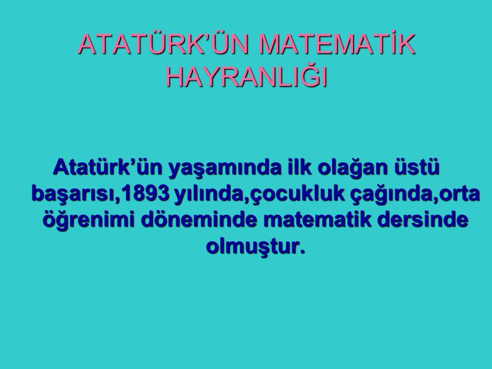 ATATÜRK'ÜN MATEMATİK HAYRANLIĞI Atatürk'ün yaşamında ilk olağan üstü başarısı,1893 yılında,çocukluk çağında,orta öğrenimi döneminde matematik dersinde olmuştur.