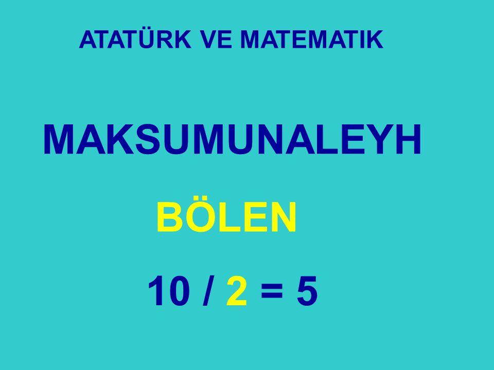 MAKSUMUNALEYH ATATÜRK VE MATEMATIK BÖLEN 10 / 2 = 5
