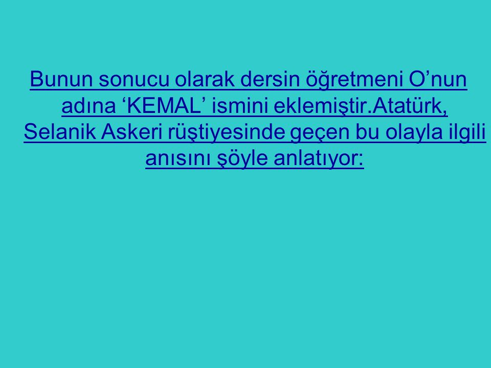 Bunun sonucu olarak dersin öğretmeni O'nun adına 'KEMAL' ismini eklemiştir.Atatürk, Selanik Askeri rüştiyesinde geçen bu olayla ilgili anısını şöyle anlatıyor: