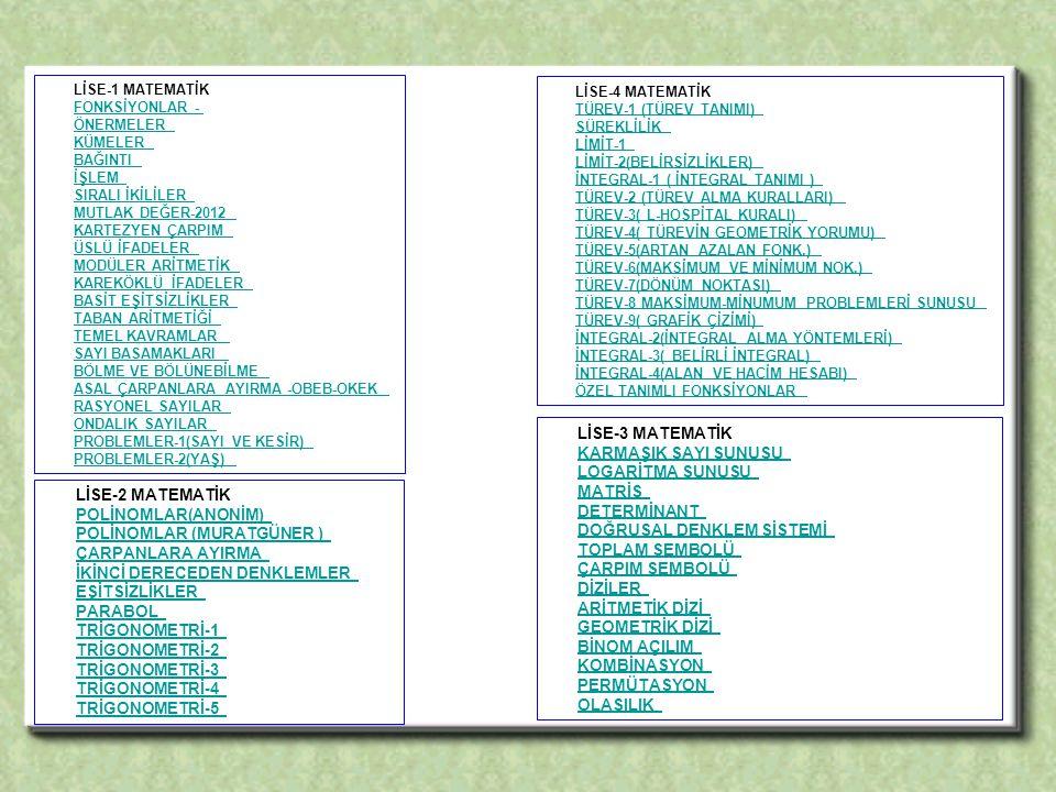 LİSE-1 MATEMATİK FONKSİYONLAR - ÖNERMELER KÜMELER BAĞINTI İŞLEM SIRALI İKİLİLER MUTLAK DEĞER-2012 KARTEZYEN ÇARPIM ÜSLÜ İFADELER MODÜLER ARİTMETİK KAREKÖKLÜ İFADELER BASİT EŞİTSİZLİKLER TABAN ARİTMETİĞİ TEMEL KAVRAMLAR SAYI BASAMAKLARI BÖLME VE BÖLÜNEBİLME ASAL ÇARPANLARA AYIRMA -OBEB-OKEK RASYONEL SAYILAR ONDALIK SAYILAR PROBLEMLER-1(SAYI VE KESİR) PROBLEMLER-2(YAŞ) FONKSİYONLAR - ÖNERMELER KÜMELER BAĞINTI İŞLEM SIRALI İKİLİLER MUTLAK DEĞER-2012 KARTEZYEN ÇARPIM ÜSLÜ İFADELER MODÜLER ARİTMETİK KAREKÖKLÜ İFADELER BASİT EŞİTSİZLİKLER TABAN ARİTMETİĞİ TEMEL KAVRAMLAR SAYI BASAMAKLARI BÖLME VE BÖLÜNEBİLME ASAL ÇARPANLARA AYIRMA -OBEB-OKEK RASYONEL SAYILAR ONDALIK SAYILAR PROBLEMLER-1(SAYI VE KESİR) PROBLEMLER-2(YAŞ) LİSE-2 MATEMATİK POLİNOMLAR(ANONİM) POLİNOMLAR (MURATGÜNER ) ÇARPANLARA AYIRMA İKİNCİ DERECEDEN DENKLEMLER EŞİTSİZLİKLER PARABOL TRİGONOMETRİ-1 TRİGONOMETRİ-2 TRİGONOMETRİ-3 TRİGONOMETRİ-4 POLİNOMLAR(ANONİM) POLİNOMLAR (MURATGÜNER ) ÇARPANLARA AYIRMA İKİNCİ DERECEDEN DENKLEMLER EŞİTSİZLİKLER PARABOL TRİGONOMETRİ-1 TRİGONOMETRİ-2 TRİGONOMETRİ-3 TRİGONOMETRİ-4 TRİGONOMETRİ-5 LİSE-3 MATEMATİK KARMAŞIK SAYI SUNUSU LOGARİTMA SUNUSU MATRİS DETERMİNANT DOĞRUSAL DENKLEM SİSTEMİ TOPLAM SEMBOLÜ ÇARPIM SEMBOLÜ DİZİLER ARİTMETİK DİZİ GEOMETRİK DİZİ BİNOM AÇILIM KOMBİNASYON PERMÜTASYON OLASILIK KARMAŞIK SAYI SUNUSU LOGARİTMA SUNUSU MATRİS DETERMİNANT DOĞRUSAL DENKLEM SİSTEMİ TOPLAM SEMBOLÜ ÇARPIM SEMBOLÜ DİZİLER ARİTMETİK DİZİ GEOMETRİK DİZİ BİNOM AÇILIM KOMBİNASYON PERMÜTASYON OLASILIK LİSE-4 MATEMATİK TÜREV-1 (TÜREV TANIMI) SÜREKLİLİK LİMİT-1 LİMİT-2(BELİRSİZLİKLER) İNTEGRAL-1 ( İNTEGRAL TANIMI ) TÜREV-2 (TÜREV ALMA KURALLARI) TÜREV-3( L-HOSPİTAL KURALI) TÜREV-4( TÜREVİN GEOMETRİK YORUMU) TÜREV-5(ARTAN AZALAN FONK.) TÜREV-6(MAKSİMUM VE MİNİMUM NOK.) TÜREV-7(DÖNÜM NOKTASI) TÜREV-8 MAKSİMUM-MİNUMUM PROBLEMLERİ SUNUSU TÜREV-9( GRAFİK ÇİZİMİ) İNTEGRAL-2(İNTEGRAL ALMA YÖNTEMLERİ) İNTEGRAL-3( BELİRLİ İNTEGRAL) İNTEGRAL-4(ALAN VE HACİM HESABI) ÖZEL TANIMLI FONKSİYONLAR TÜREV